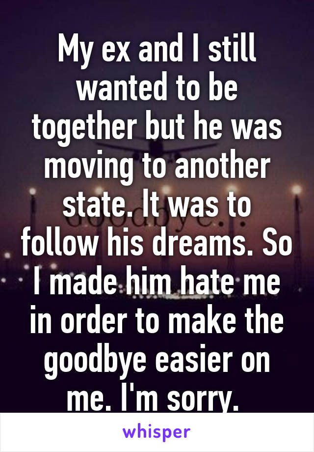 My ex and I still wanted to be together but he was moving to another state. It was to follow his dreams. So I made him hate me in order to make the goodbye easier on me. I'm sorry.