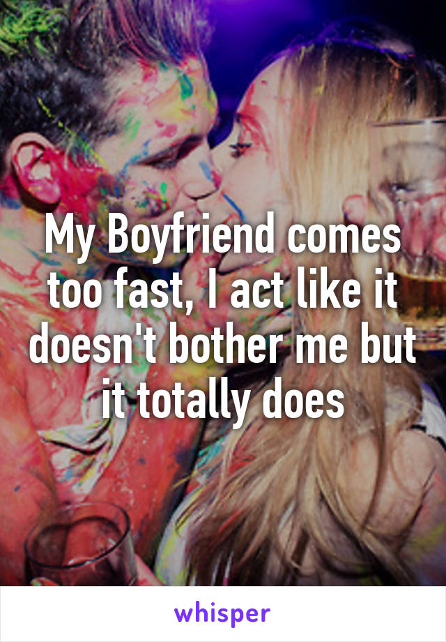 My Boyfriend comes too fast, I act like it doesn't bother me but it totally does