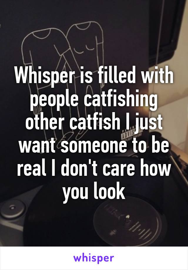 Whisper is filled with people catfishing other catfish I just want someone to be real I don't care how you look