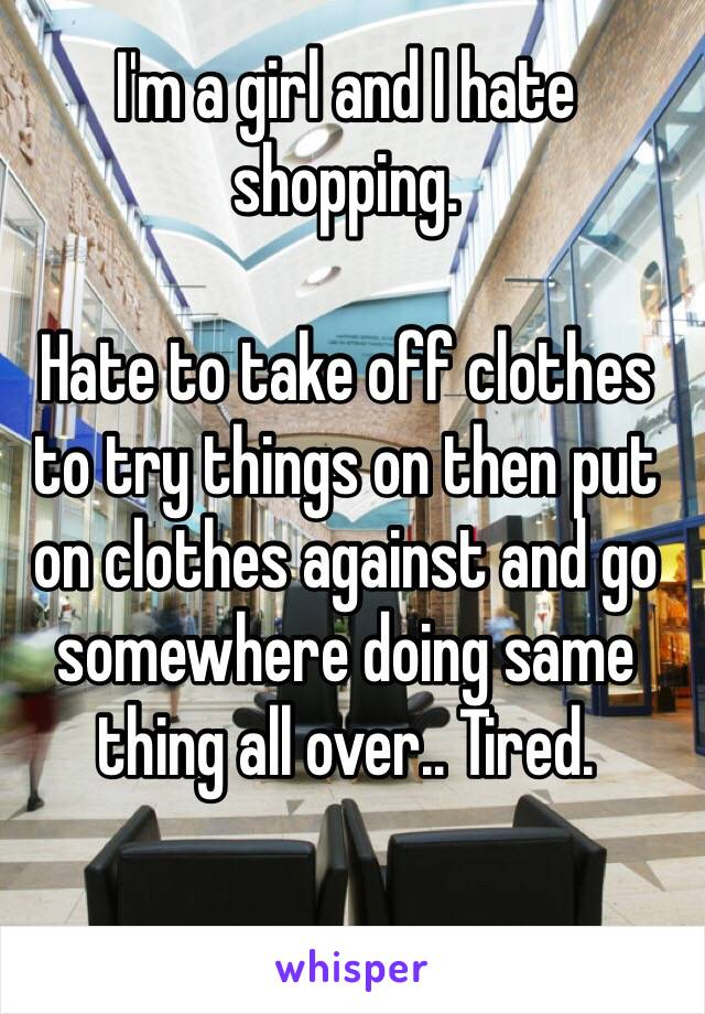 I'm a girl and I hate shopping.  Hate to take off clothes to try things on then put on clothes against and go somewhere doing same thing all over.. Tired.