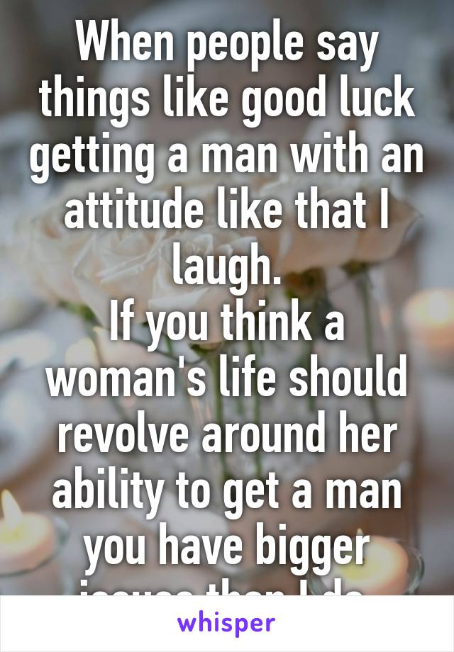 When people say things like good luck getting a man with an attitude like that I laugh. If you think a woman's life should revolve around her ability to get a man you have bigger issues than I do.