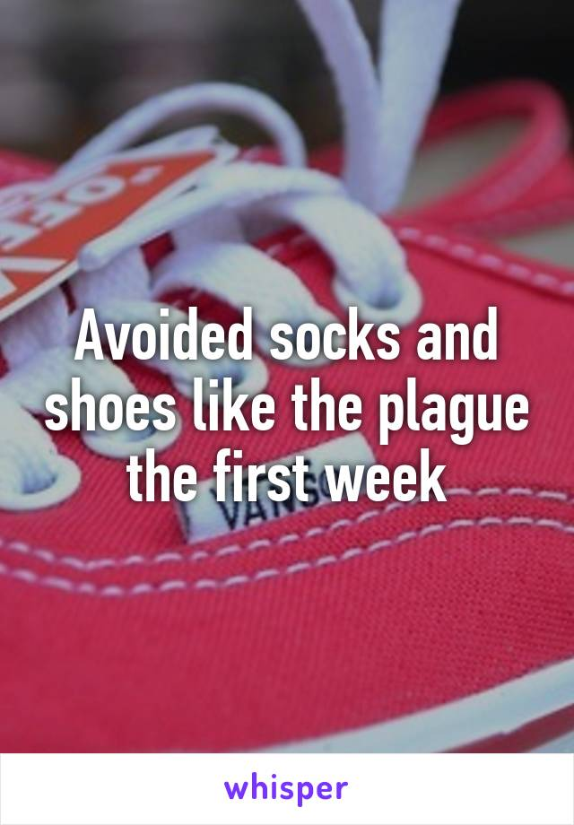 Avoided socks and shoes like the plague the first week