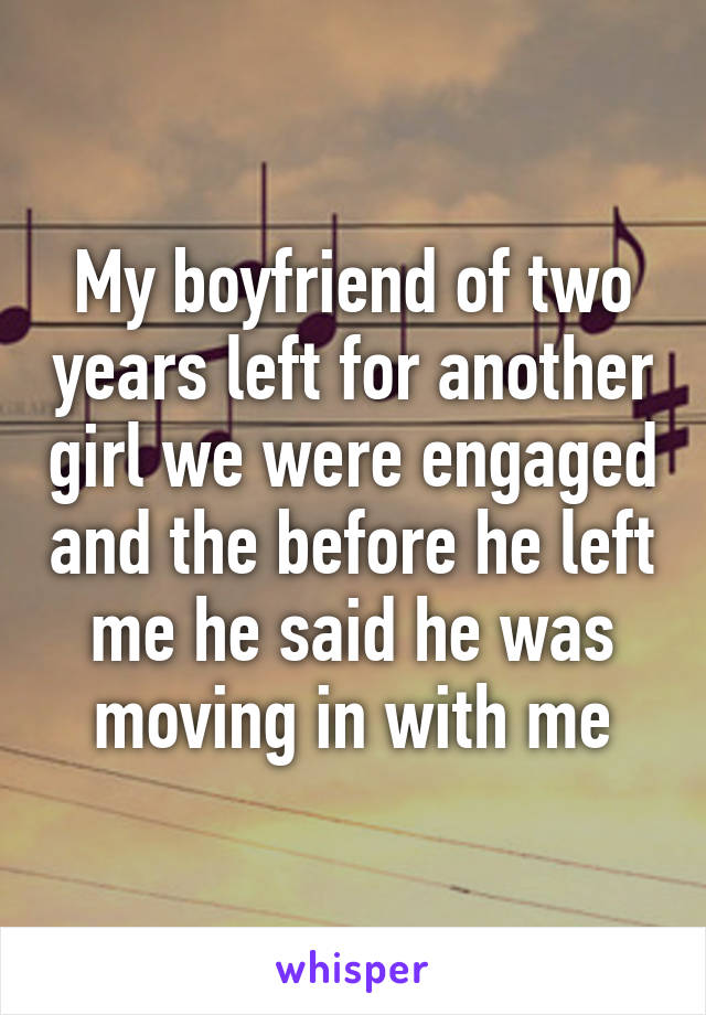 My boyfriend of two years left for another girl we were engaged and the before he left me he said he was moving in with me