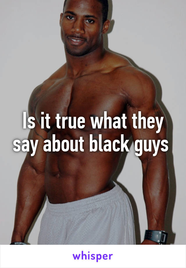 Is it true what they say about black guys