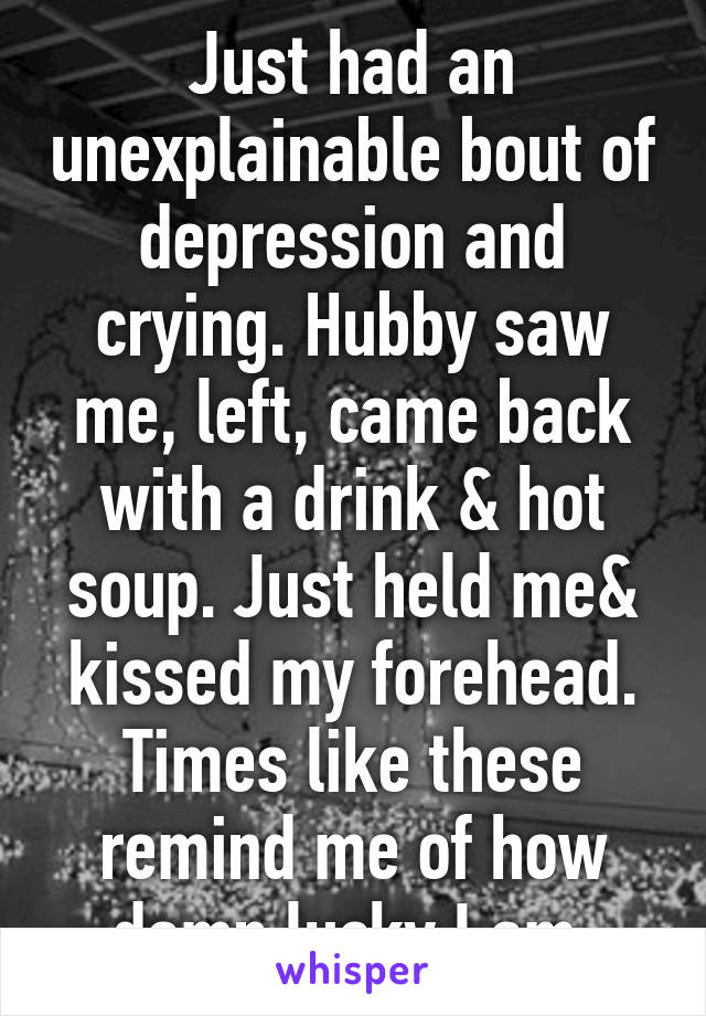 Just had an unexplainable bout of depression and crying. Hubby saw me, left, came back with a drink & hot soup. Just held me& kissed my forehead. Times like these remind me of how damn lucky I am.