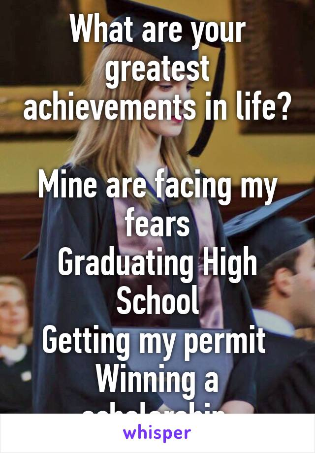 What are your greatest achievements in life?  Mine are facing my fears Graduating High School Getting my permit  Winning a scholarship