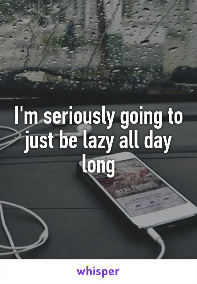 I'm seriously going to just be lazy all day long