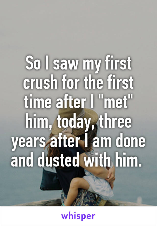"""So I saw my first crush for the first time after I """"met"""" him, today, three years after I am done and dusted with him."""