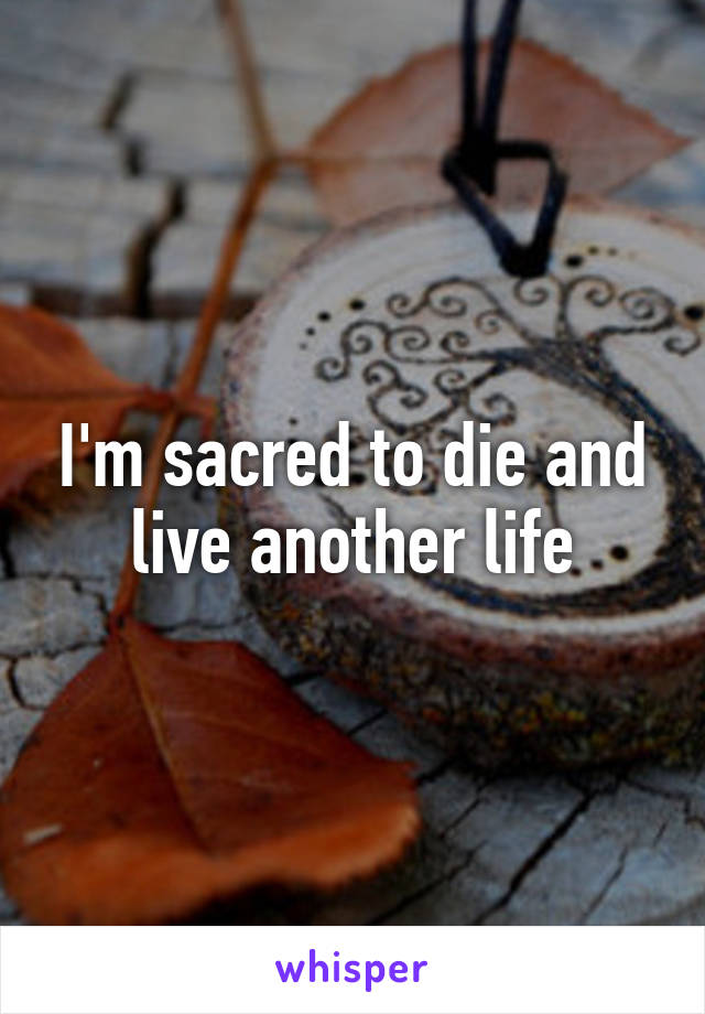 I'm sacred to die and live another life
