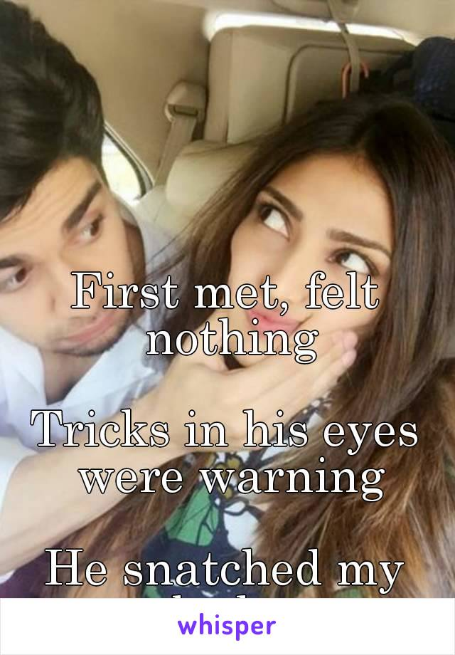 First met, felt nothing  Tricks in his eyes were warning  He snatched my body