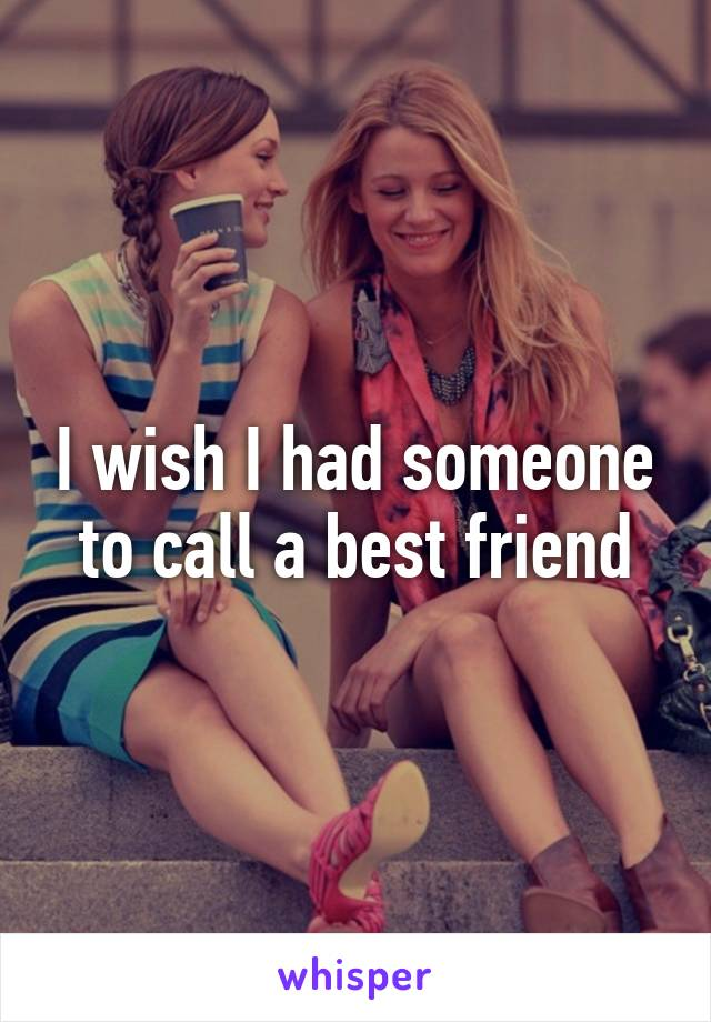 I wish I had someone to call a best friend