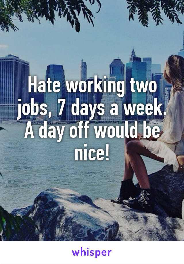 Hate working two jobs, 7 days a week. A day off would be nice!