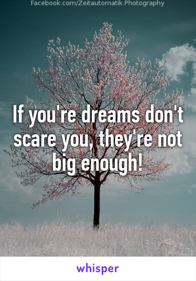 If you're dreams don't scare you, they're not big enough!