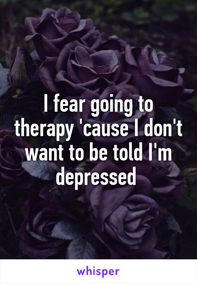 I fear going to therapy 'cause I don't want to be told I'm depressed