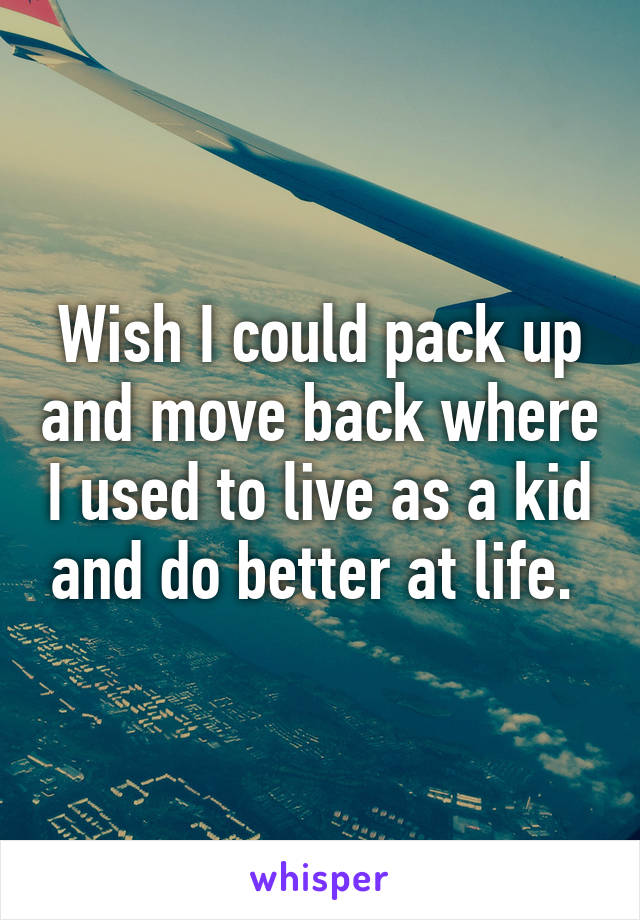 Wish I could pack up and move back where I used to live as a kid and do better at life.