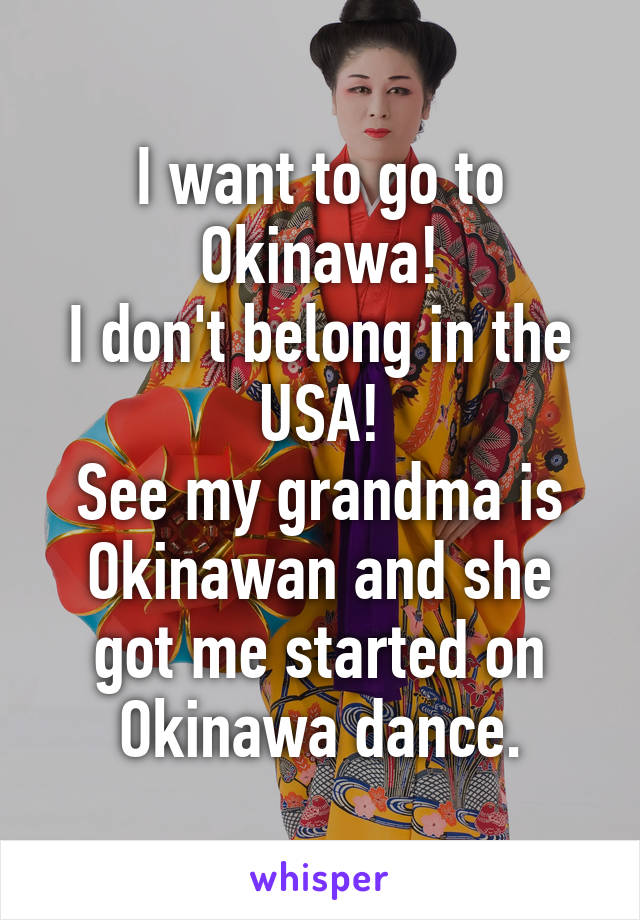 I want to go to Okinawa! I don't belong in the USA! See my grandma is Okinawan and she got me started on Okinawa dance.