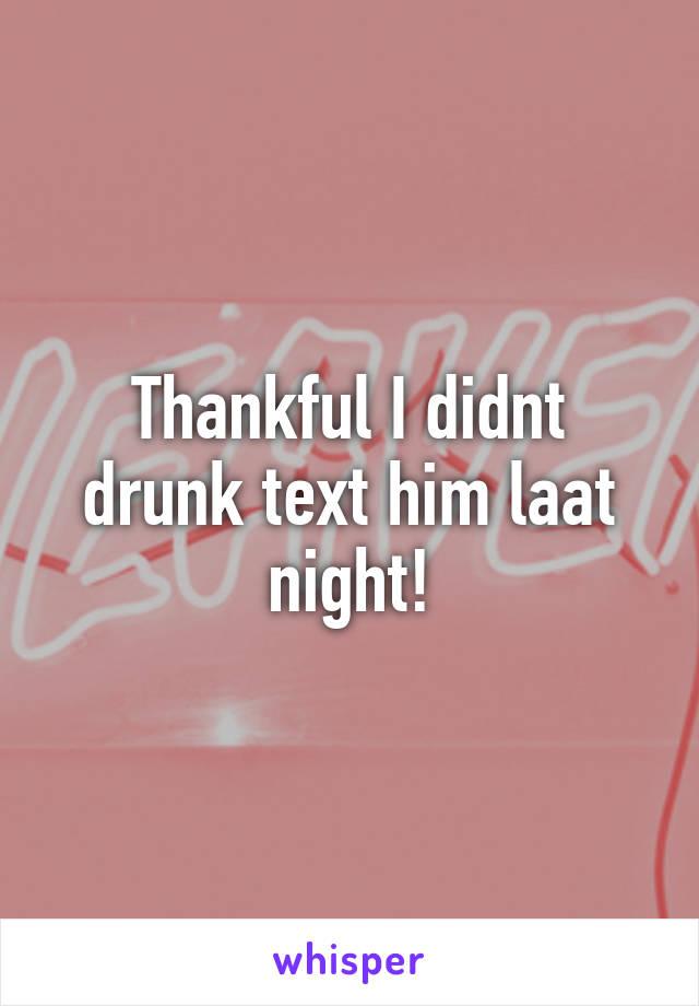 Thankful I didnt drunk text him laat night!