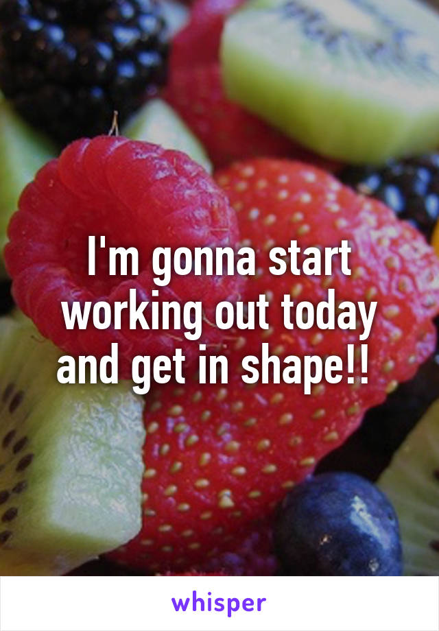 I'm gonna start working out today and get in shape!!