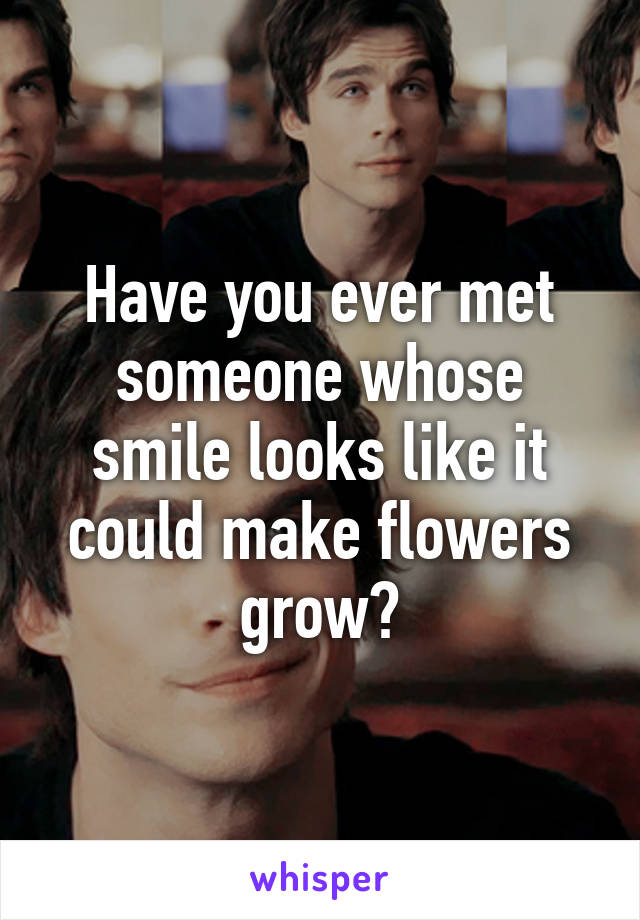Have you ever met someone whose smile looks like it could make flowers grow?