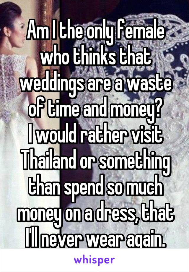 Am I the only female who thinks that weddings are a waste of time and money? I would rather visit Thailand or something than spend so much money on a dress, that I'll never wear again.
