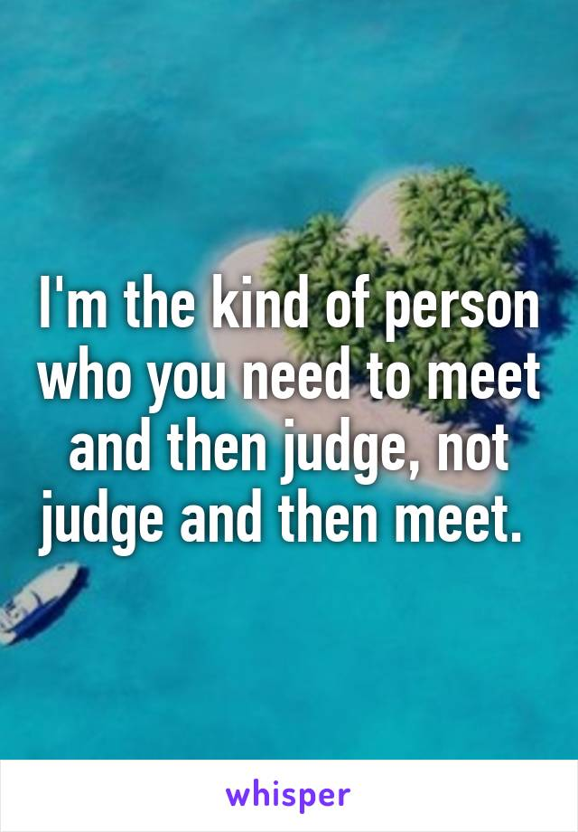 I'm the kind of person who you need to meet and then judge, not judge and then meet.