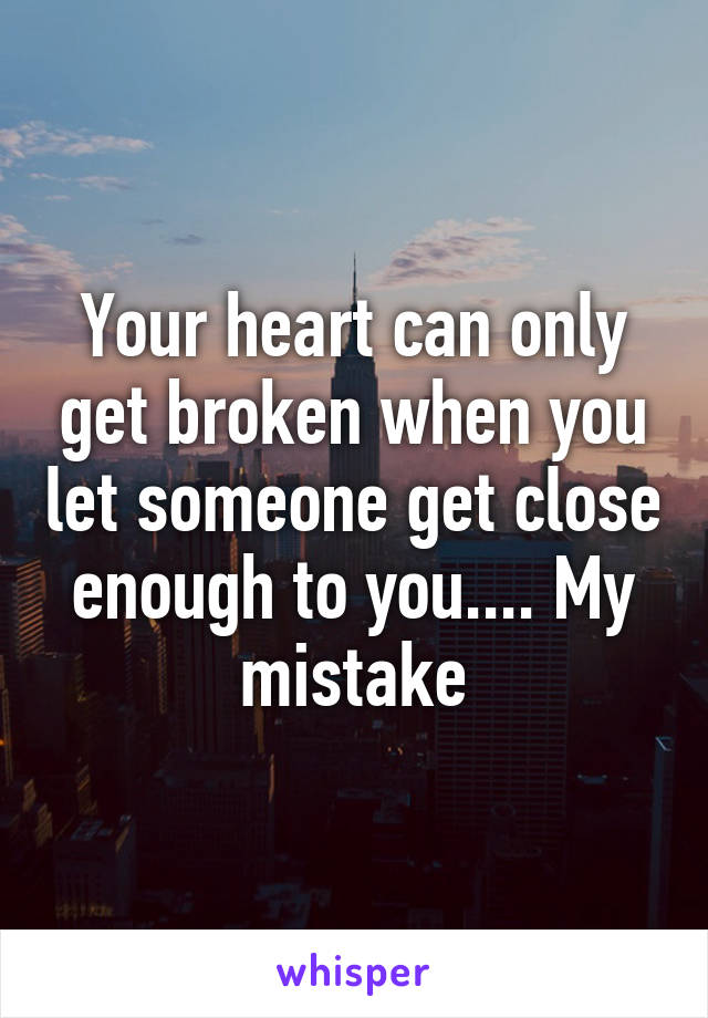 Your heart can only get broken when you let someone get close enough to you.... My mistake
