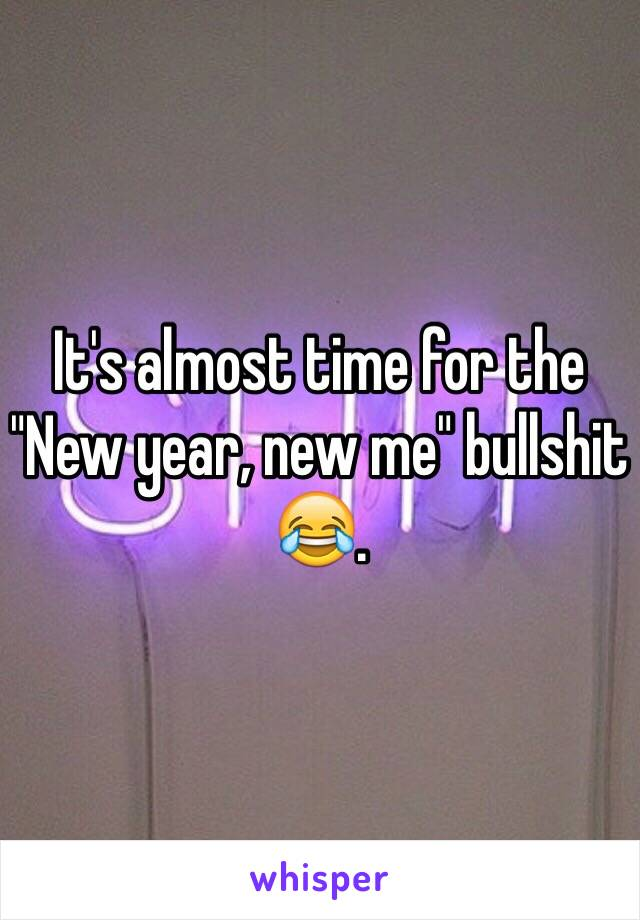 "It's almost time for the ""New year, new me"" bullshit 😂."