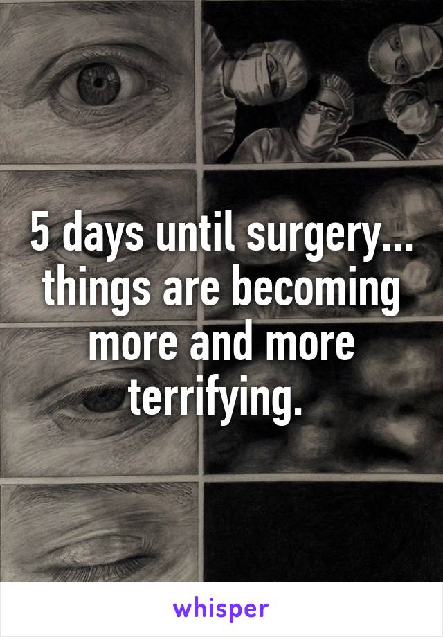 5 days until surgery... things are becoming more and more terrifying.