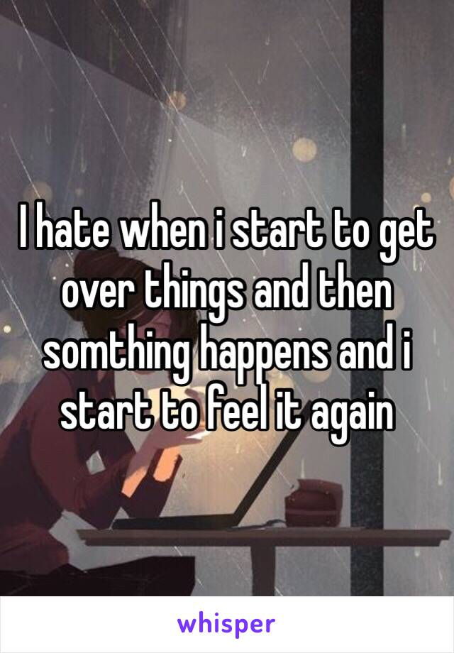 I hate when i start to get over things and then somthing happens and i start to feel it again