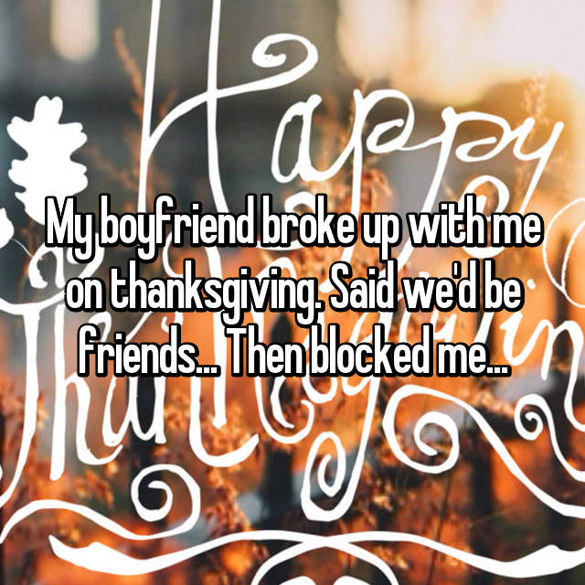 My boyfriend broke up with me on thanksgiving. Said we'd be friends... Then blocked me...