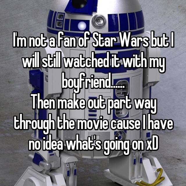 I'm not a fan of Star Wars but I will still watched it with my boyfriend...... Then make out part way through the movie cause I have no idea what's going on xD