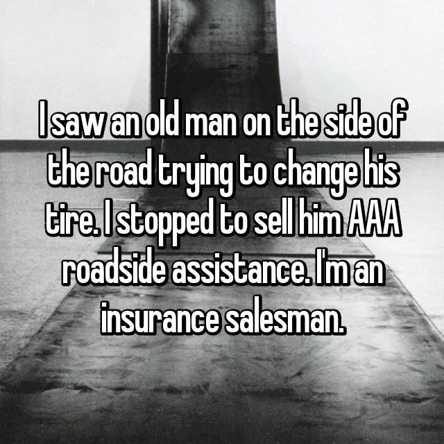 I saw an old man on the side of the road trying to change his tire. I stopped to sell him AAA roadside assistance. I'm an insurance salesman.