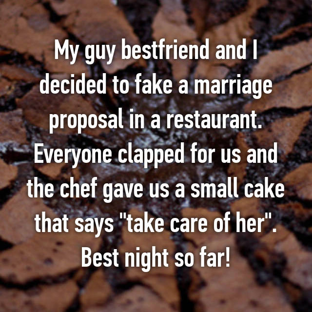 """My guy bestfriend and I decided to fake a marriage proposal in a restaurant. Everyone clapped for us and the chef gave us a small cake that says """"take care of her"""". Best night so far!"""