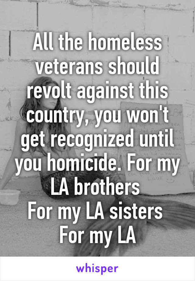All the homeless veterans should revolt against this country, you won't get recognized until you homicide. For my LA brothers  For my LA sisters  For my LA
