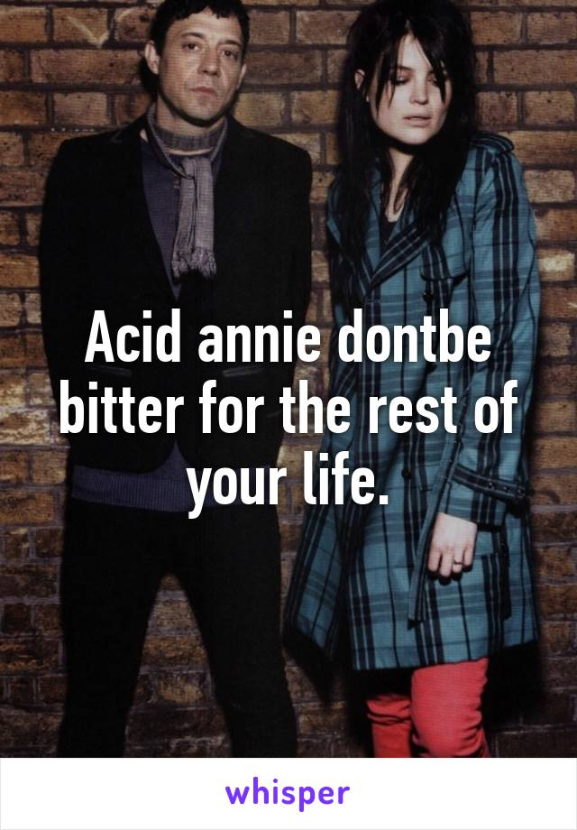 Acid annie dontbe bitter for the rest of your life.
