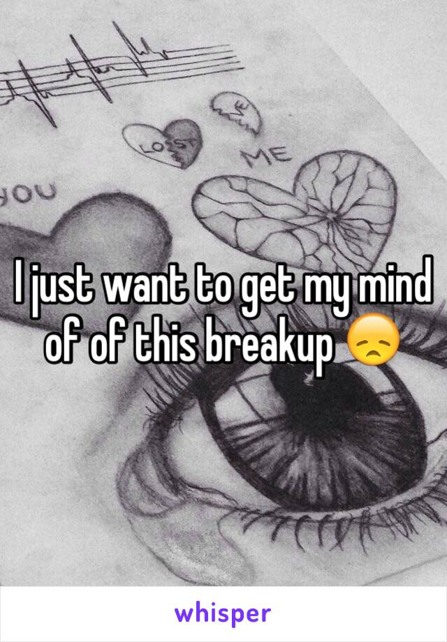 I just want to get my mind of of this breakup 😞