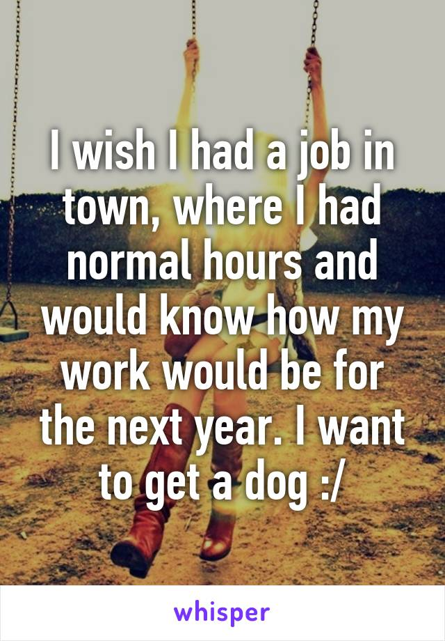 I wish I had a job in town, where I had normal hours and would know how my work would be for the next year. I want to get a dog :/