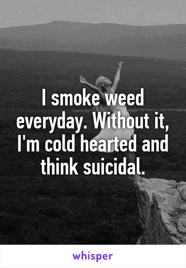I smoke weed everyday. Without it, I'm cold hearted and think suicidal.