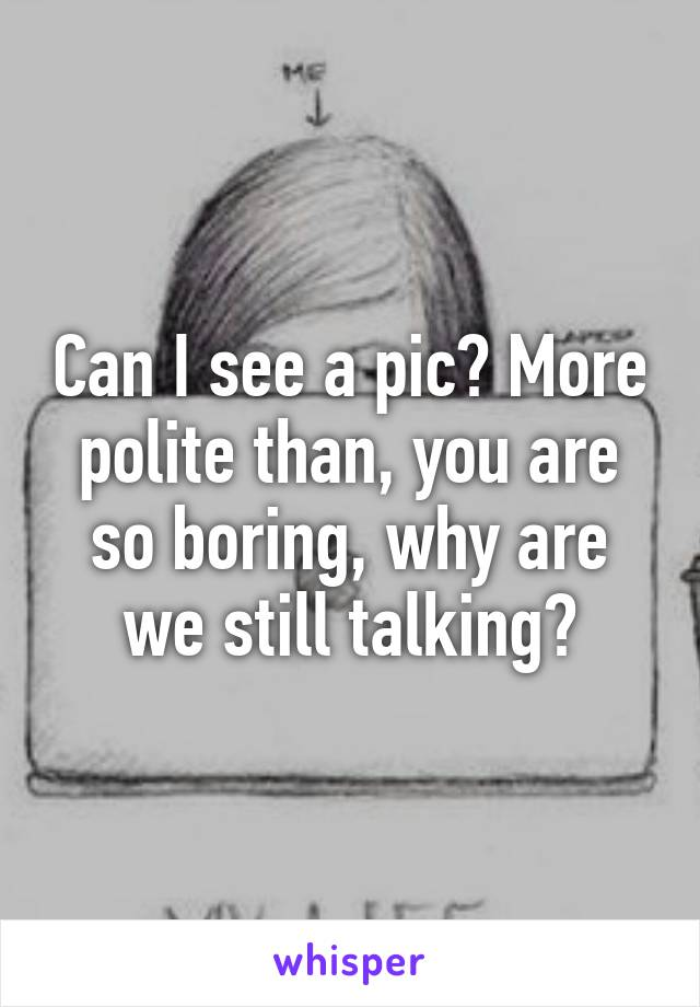 Can I see a pic? More polite than, you are so boring, why are we still talking?