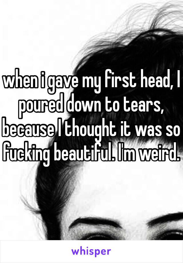 when i gave my first head, I poured down to tears, because I thought it was so fucking beautiful. I'm weird.