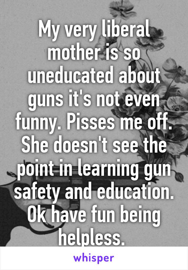My very liberal mother is so uneducated about guns it's not even funny. Pisses me off. She doesn't see the point in learning gun safety and education. Ok have fun being helpless.