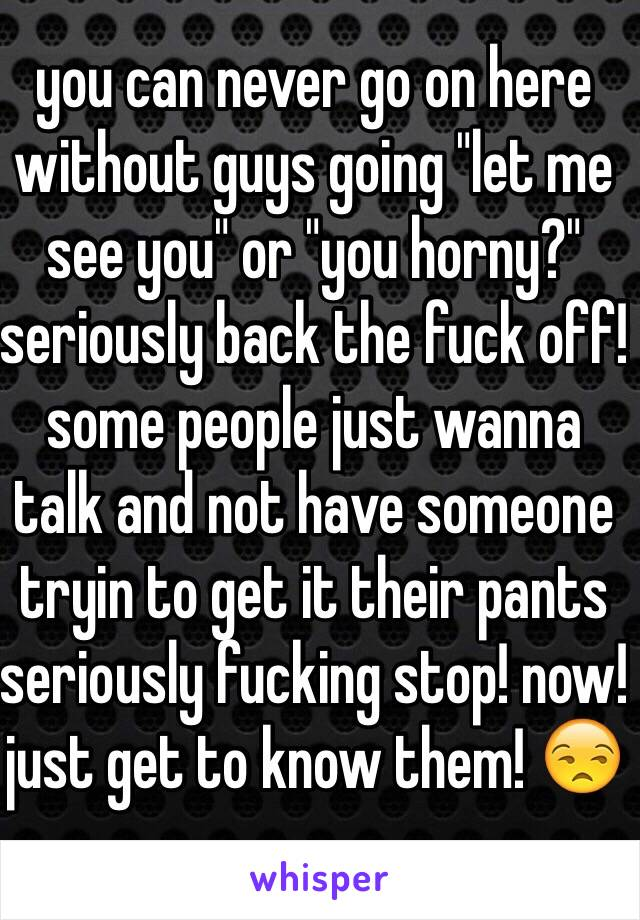 "you can never go on here without guys going ""let me see you"" or ""you horny?"" seriously back the fuck off! some people just wanna talk and not have someone tryin to get it their pants seriously fucking stop! now! just get to know them! 😒"