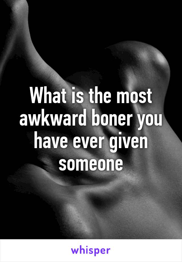 What is the most awkward boner you have ever given someone