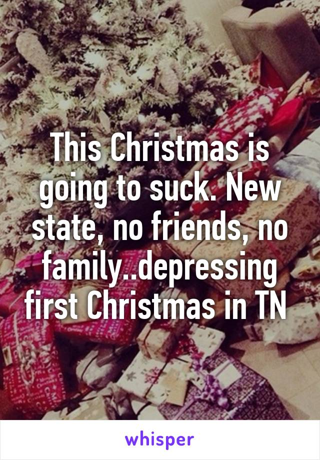 This Christmas is going to suck. New state, no friends, no family..depressing first Christmas in TN