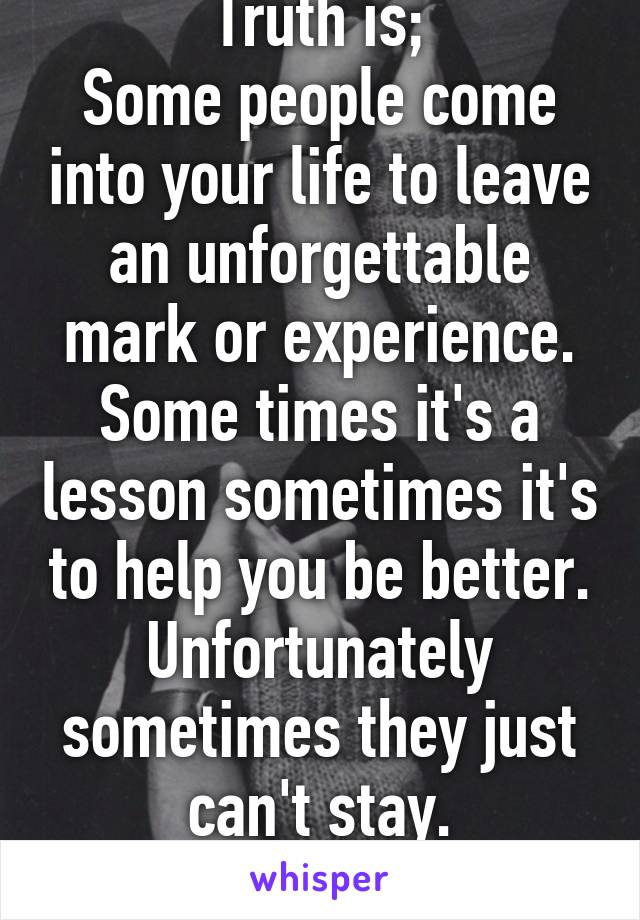 Truth is; Some people come into your life to leave an unforgettable mark or experience. Some times it's a lesson sometimes it's to help you be better. Unfortunately sometimes they just can't stay.
