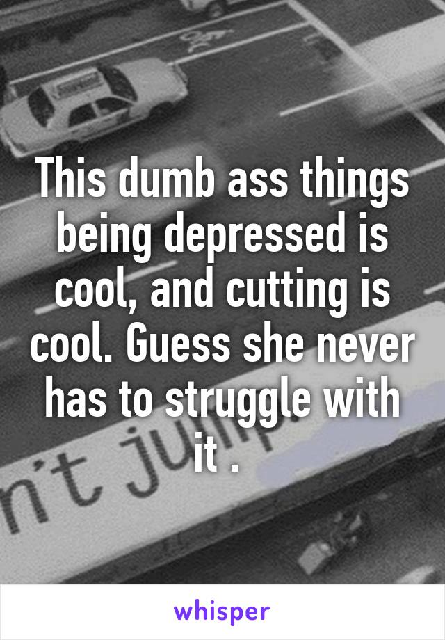 This dumb ass things being depressed is cool, and cutting is cool. Guess she never has to struggle with it .