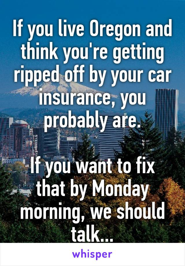 If you live Oregon and think you're getting ripped off by your car insurance, you probably are.  If you want to fix that by Monday morning, we should talk...