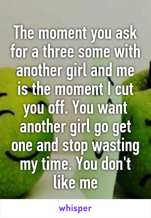 The moment you ask for a three some with another girl and me is the moment I cut you off. You want another girl go get one and stop wasting my time. You don't like me
