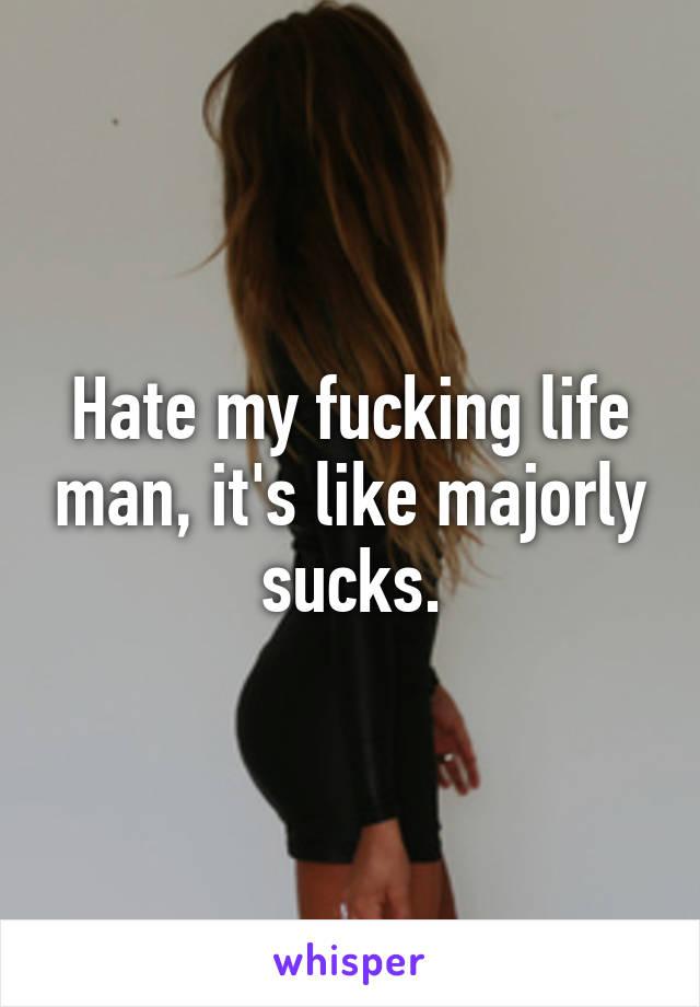 Hate my fucking life man, it's like majorly sucks.