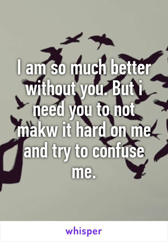 I am so much better without you. But i need you to not makw it hard on me and try to confuse me.